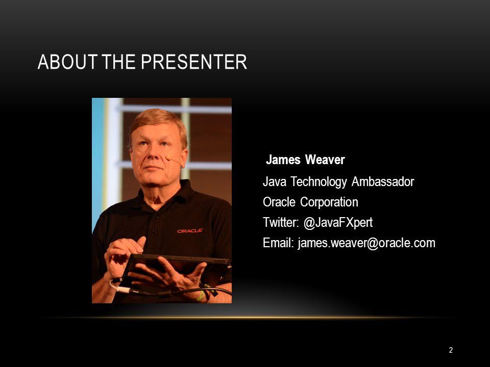 2 ABOUT THE PRESENTER James Weaver Java Technology Ambassador Oracle Corporation Twitter: @JavaFXpert Email: james.weaver@oracle.com