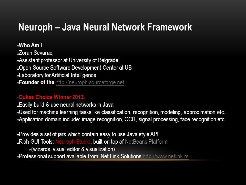 Neuroph – Java Neural Network Framework Who Am I Zoran Sevarac, Assistant professor at University of Belgrade, Open Source Software Development Center