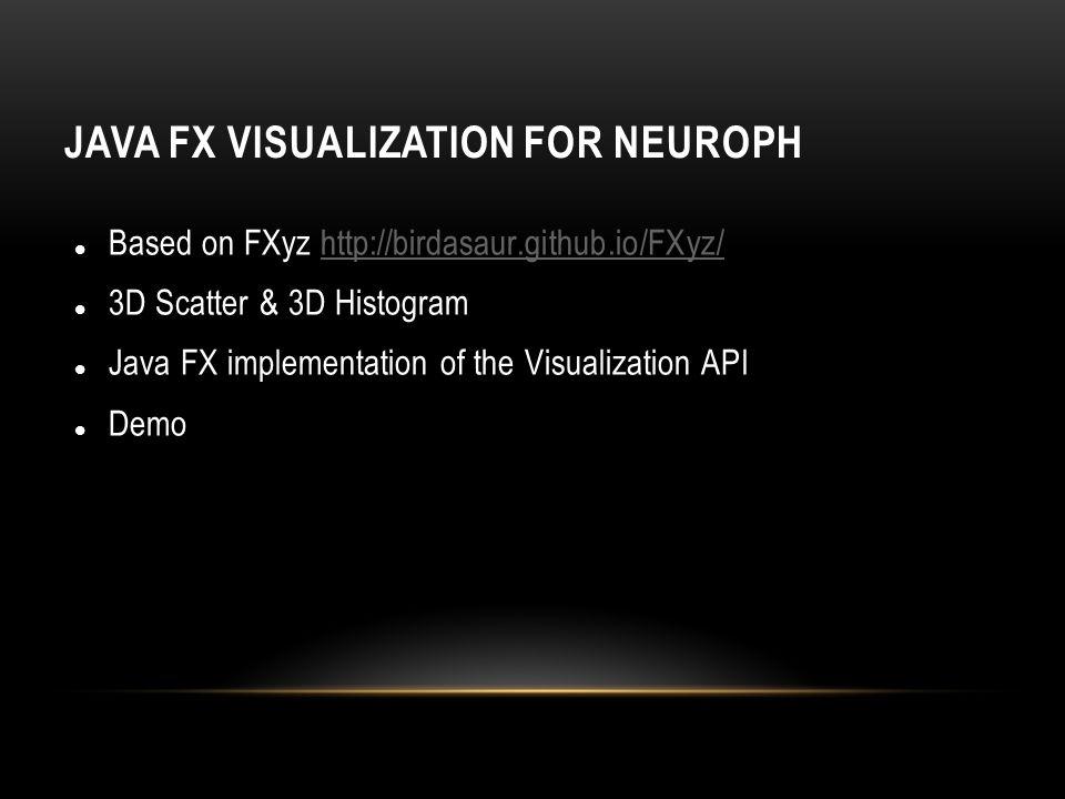 JAVA FX VISUALIZATION FOR NEUROPH Based on FXyz http://birdasaur.github.io/FXyz/http://birdasaur.github.io/FXyz/ 3D Scatter & 3D Histogram Java FX imp