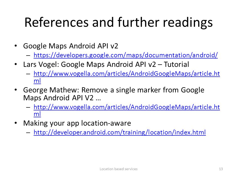 References and further readings Google Maps Android API v2 – https://developers.google.com/maps/documentation/android/ https://developers.google.com/m
