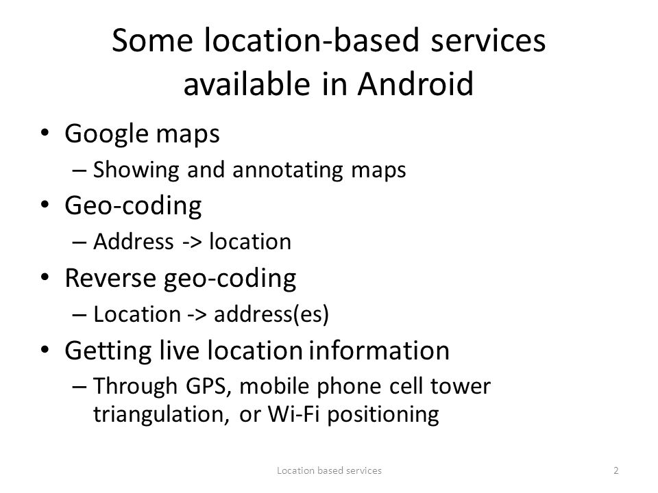 Some location-based services available in Android Google maps – Showing and annotating maps Geo-coding – Address -> location Reverse geo-coding – Loca