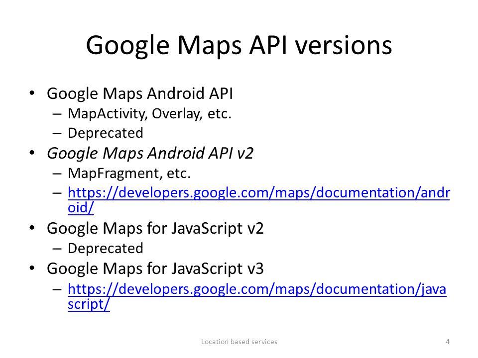 Google Maps API versions Google Maps Android API – MapActivity, Overlay, etc. – Deprecated Google Maps Android API v2 – MapFragment, etc. – https://de