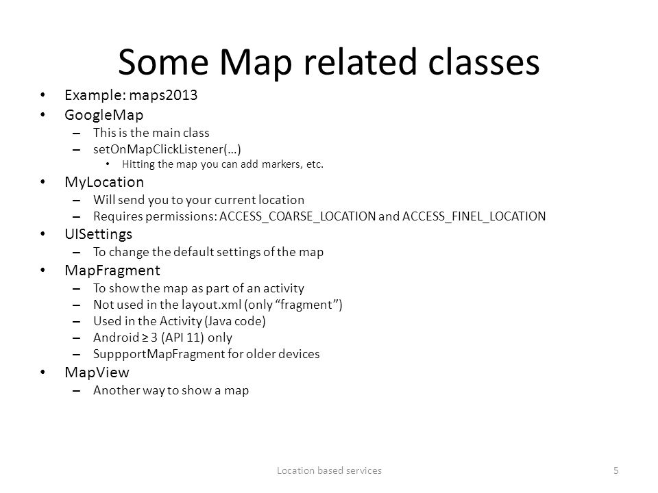 Some Map related classes Example: maps2013 GoogleMap – This is the main class – setOnMapClickListener(…) Hitting the map you can add markers, etc. MyL