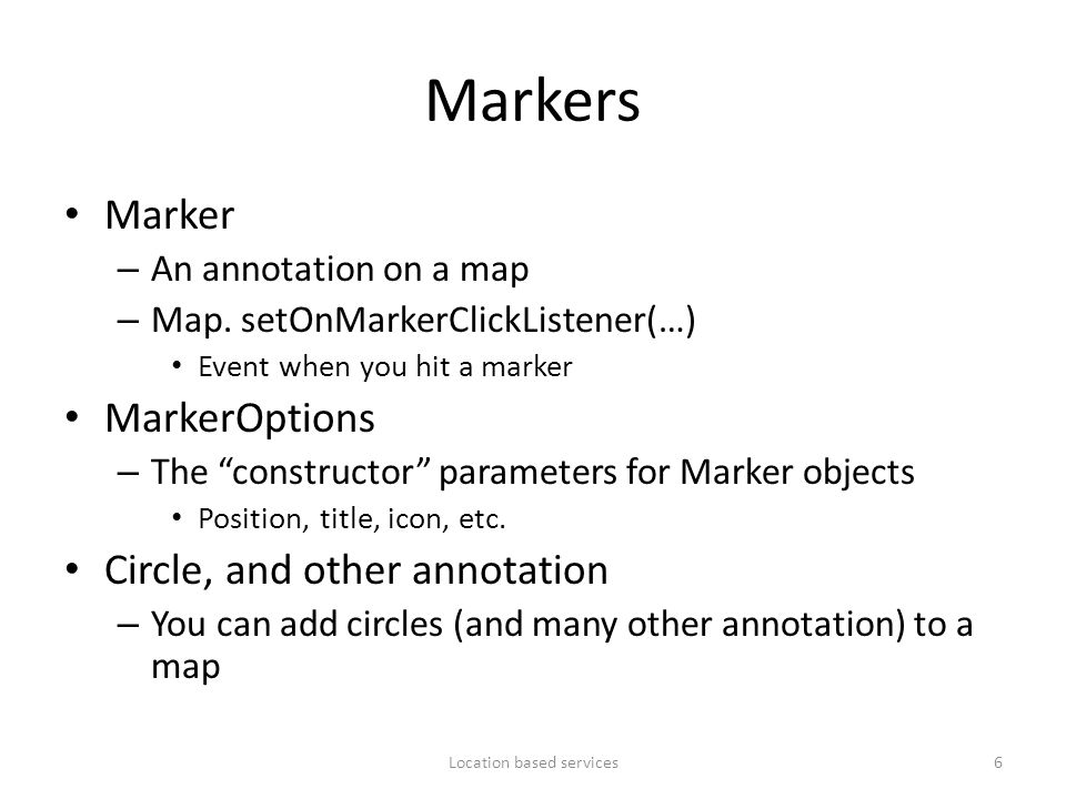 """Markers Marker – An annotation on a map – Map. setOnMarkerClickListener(…) Event when you hit a marker MarkerOptions – The """"constructor"""" parameters fo"""