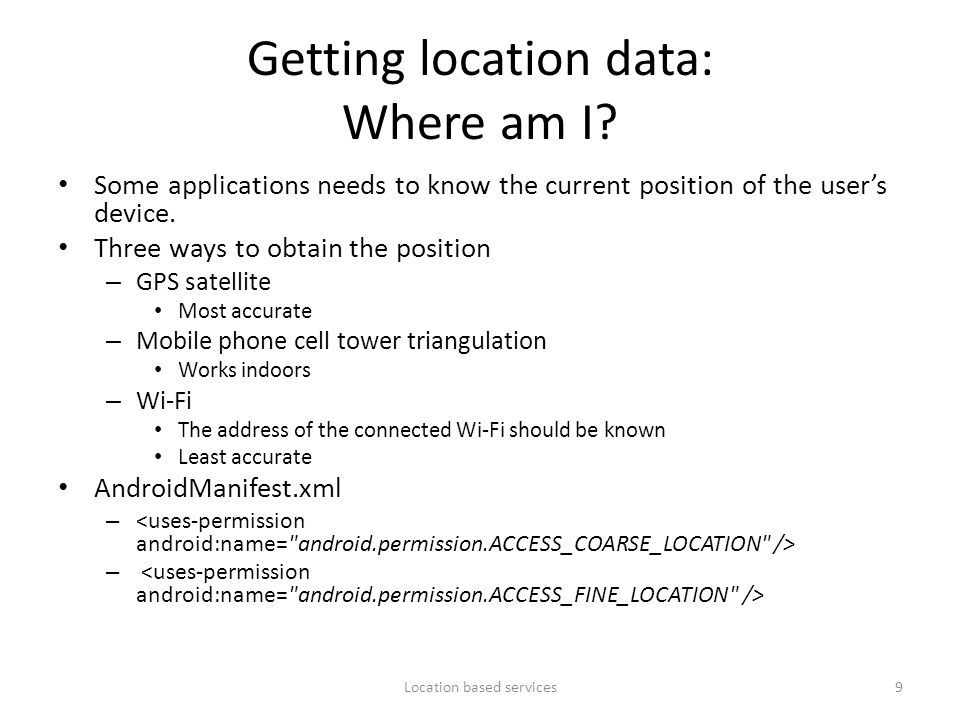 Getting location data: Where am I? Some applications needs to know the current position of the user's device. Three ways to obtain the position – GPS