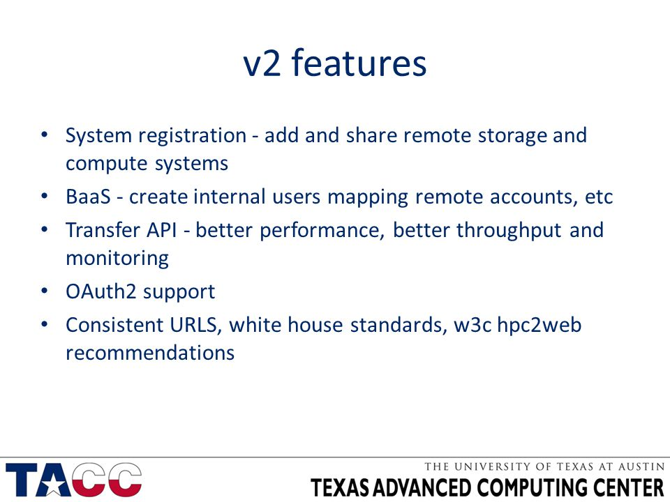 v2 features System registration - add and share remote storage and compute systems BaaS - create internal users mapping remote accounts, etc Transfer API - better performance, better throughput and monitoring OAuth2 support Consistent URLS, white house standards, w3c hpc2web recommendations