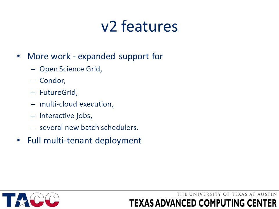 v2 features More work - expanded support for – Open Science Grid, – Condor, – FutureGrid, – multi-cloud execution, – interactive jobs, – several new batch schedulers.