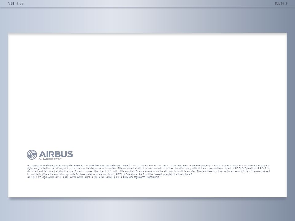 © AIRBUS Operations S.A.S. All rights reserved. Confidential and proprietary document. Feb 2012VSG - Input © AIRBUS Operations S.A.S. All rights reser