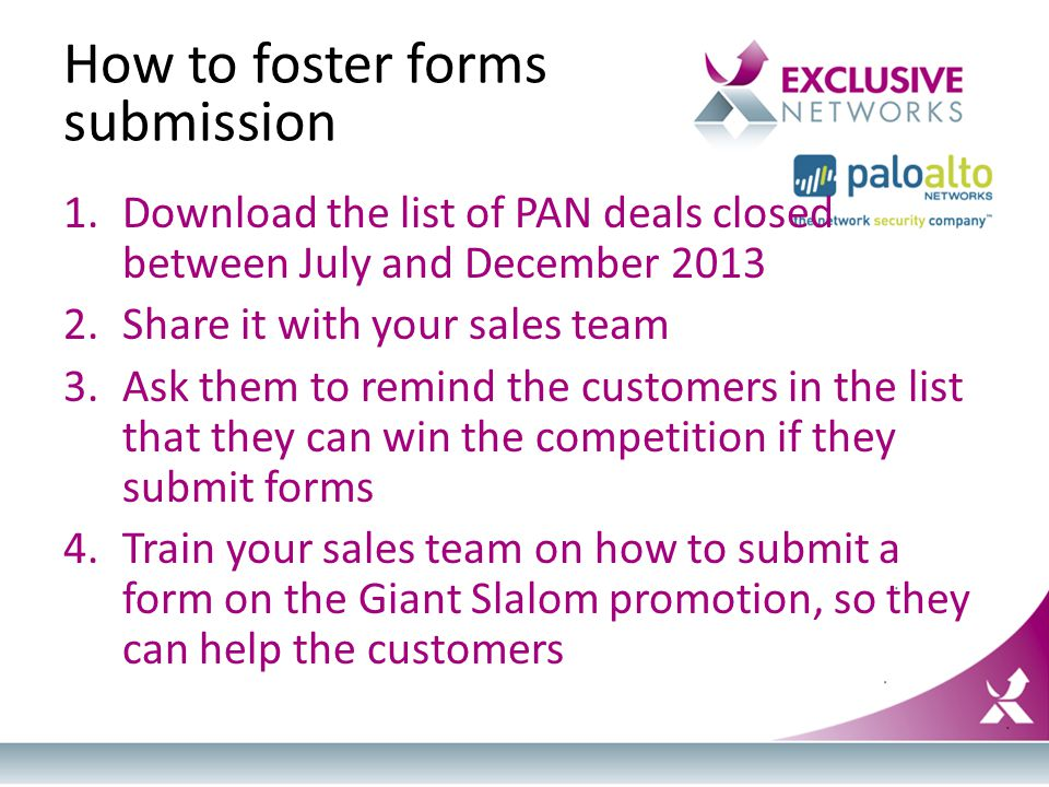 How to foster forms submission 1.Download the list of PAN deals closed between July and December 2013 2.Share it with your sales team 3.Ask them to remind the customers in the list that they can win the competition if they submit forms 4.Train your sales team on how to submit a form on the Giant Slalom promotion, so they can help the customers