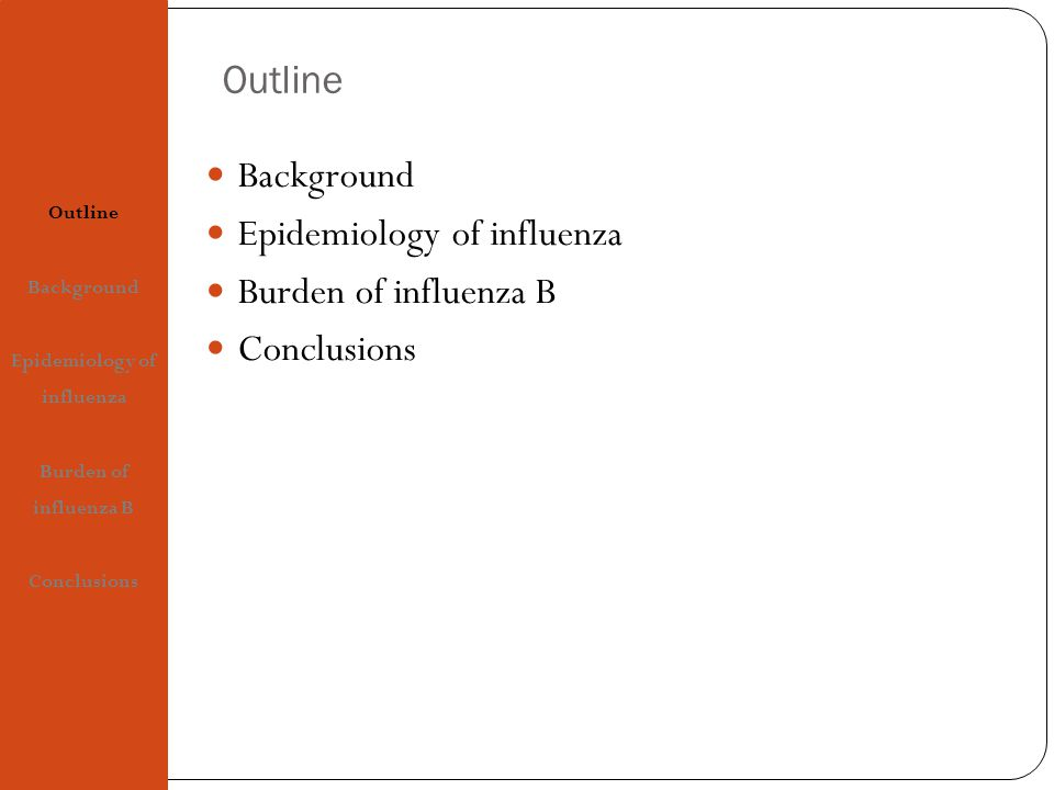 Outline Background Epidemiology of influenza Burden of influenza B Conclusions Outline Background Epidemiology of influenza Burden of influenza B Conclusions