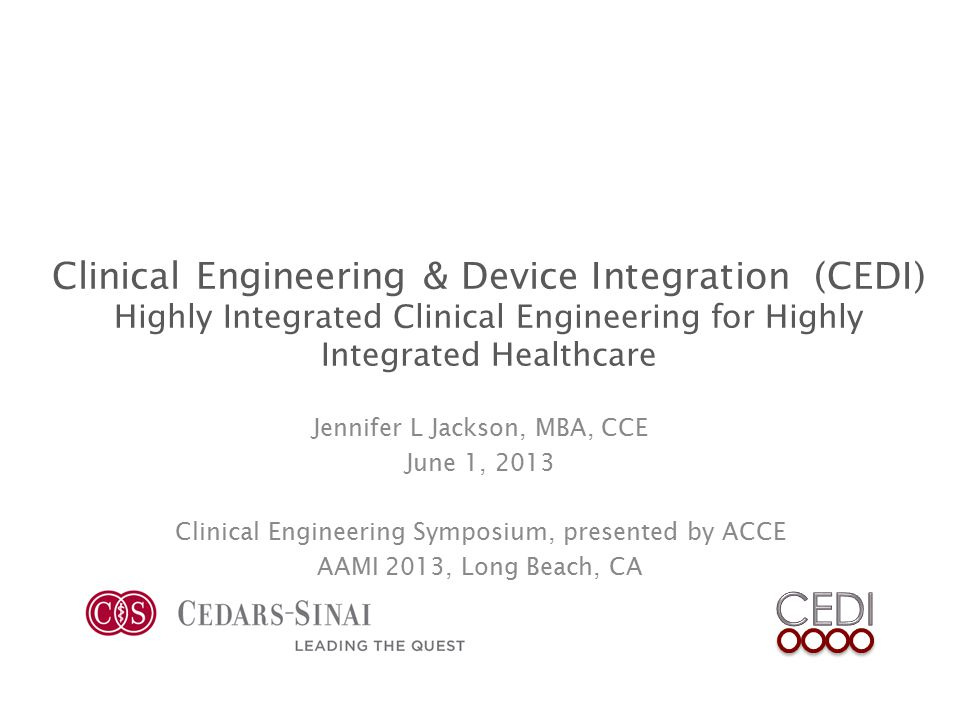 Clinical Engineering & Device Integration (CEDI) Highly Integrated Clinical Engineering for Highly Integrated Healthcare Jennifer L Jackson, MBA, CCE June 1, 2013 Clinical Engineering Symposium, presented by ACCE AAMI 2013, Long Beach, CA