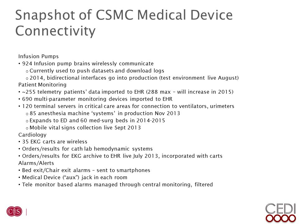 Snapshot of CSMC Medical Device Connectivity Infusion Pumps 924 Infusion pump brains wirelessly communicate  Currently used to push datasets and download logs  2014, bidirectional interfaces go into production (test environment live August) Patient Monitoring ~255 telemetry patients' data imported to EHR (288 max – will increase in 2015) 690 multi-parameter monitoring devices imported to EHR 120 terminal servers in critical care areas for connection to ventilators, urimeters  85 anesthesia machine 'systems' in production Nov 2013  Expands to ED and 60 med-surg beds in 2014-2015  Mobile vital signs collection live Sept 2013 Cardiology 35 EKG carts are wireless Orders/results for cath lab hemodynamic systems Orders/results for EKG archive to EHR live July 2013, incorporated with carts Alarms/Alerts Bed exit/Chair exit alarms – sent to smartphones Medical Device ( aux ) jack in each room Tele monitor based alarms managed through central monitoring, filtered