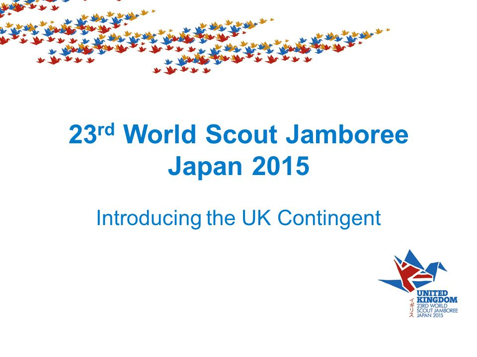 23 rd World Scout Jamboree Japan 2015 Introducing the UK Contingent