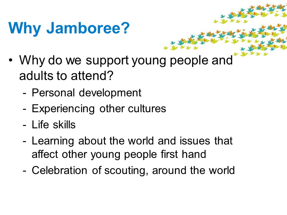 Why Jamboree? Why do we support young people and adults to attend? -Personal development -Experiencing other cultures -Life skills -Learning about the