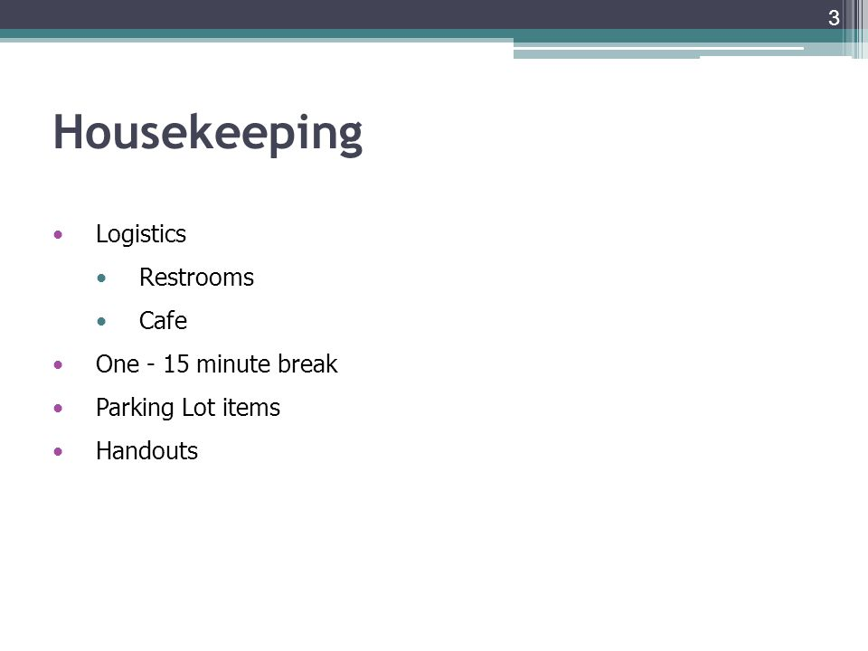 Housekeeping Logistics Restrooms Cafe One - 15 minute break Parking Lot items Handouts 3