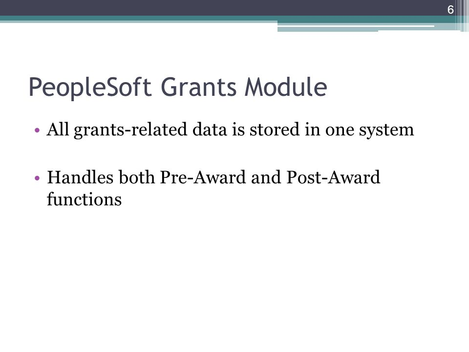 PeopleSoft Grants Module All grants-related data is stored in one system Handles both Pre-Award and Post-Award functions 6