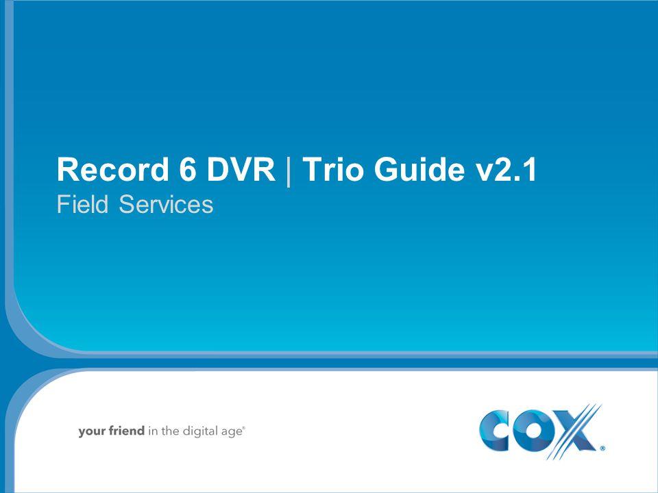 Agenda Record 6 DVR Diagnostics Receiver | EdgeHealth | Home Cert Wrap Up Hands On Lab | Launch Schedule Record 6 DVR | Trio Guide v2.1 Field Services 2 Cox Communications Inc.