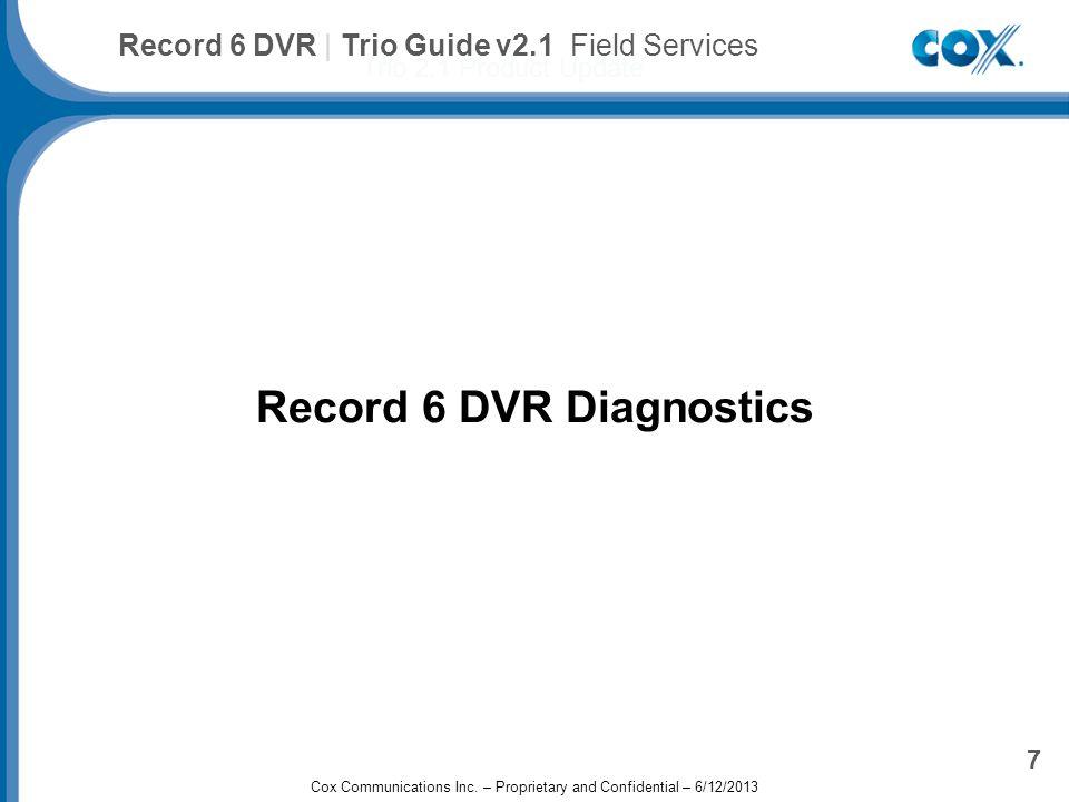Record 6 DVR Diagnostics Cox Advanced TV Plus Trio 2.1 Product Update 7 Record 6 DVR | Trio Guide v2.1 Field Services Cox Communications Inc.