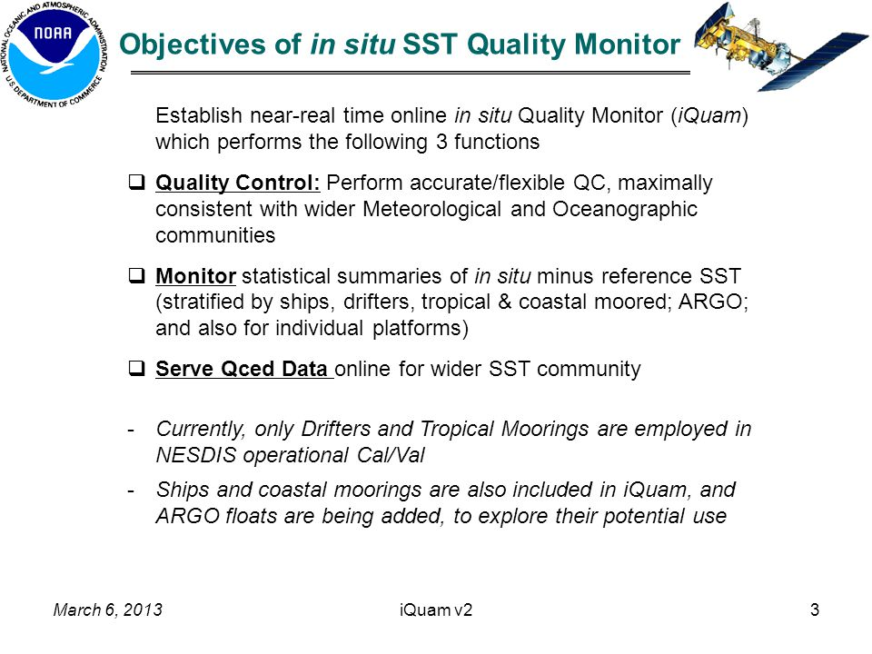 iQuam v23 Establish near-real time online in situ Quality Monitor (iQuam) which performs the following 3 functions  Quality Control: Perform accurate/flexible QC, maximally consistent with wider Meteorological and Oceanographic communities  Monitor statistical summaries of in situ minus reference SST (stratified by ships, drifters, tropical & coastal moored; ARGO; and also for individual platforms)  Serve Qced Data online for wider SST community -Currently, only Drifters and Tropical Moorings are employed in NESDIS operational Cal/Val -Ships and coastal moorings are also included in iQuam, and ARGO floats are being added, to explore their potential use Objectives of in situ SST Quality Monitor March 6, 2013