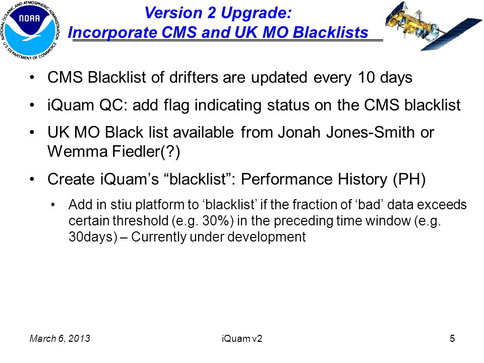 CMS Blacklist of drifters are updated every 10 days iQuam QC: add flag indicating status on the CMS blacklist UK MO Black list available from Jonah Jones-Smith or Wemma Fiedler( ) Create iQuam's blacklist : Performance History (PH) Add in stiu platform to 'blacklist' if the fraction of 'bad' data exceeds certain threshold (e.g.