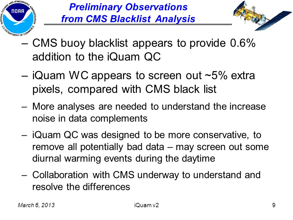 –CMS buoy blacklist appears to provide 0.6% addition to the iQuam QC –iQuam WC appears to screen out ~5% extra pixels, compared with CMS black list –More analyses are needed to understand the increase noise in data complements –iQuam QC was designed to be more conservative, to remove all potentially bad data – may screen out some diurnal warming events during the daytime –Collaboration with CMS underway to understand and resolve the differences March 6, 2013iQuam v29 Preliminary Observations from CMS Blacklist Analysis