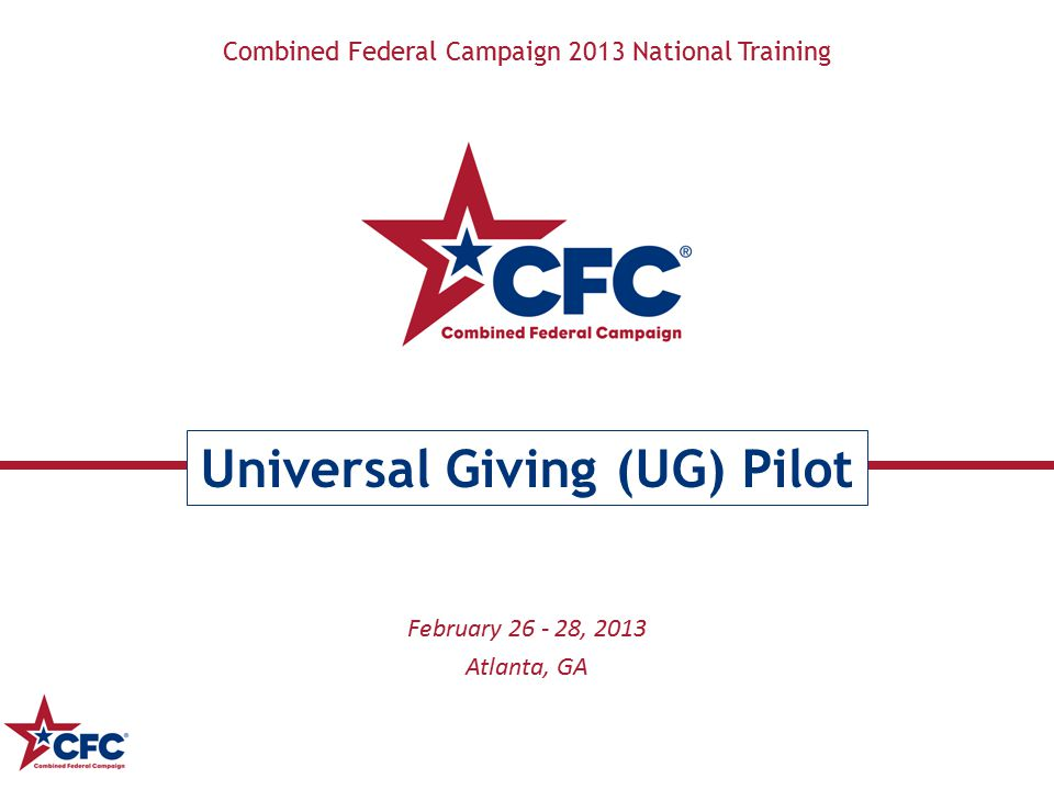 Combined Federal Campaign 2013 National Training Universal Giving (UG) Pilot February 26 - 28, 2013 Atlanta, GA