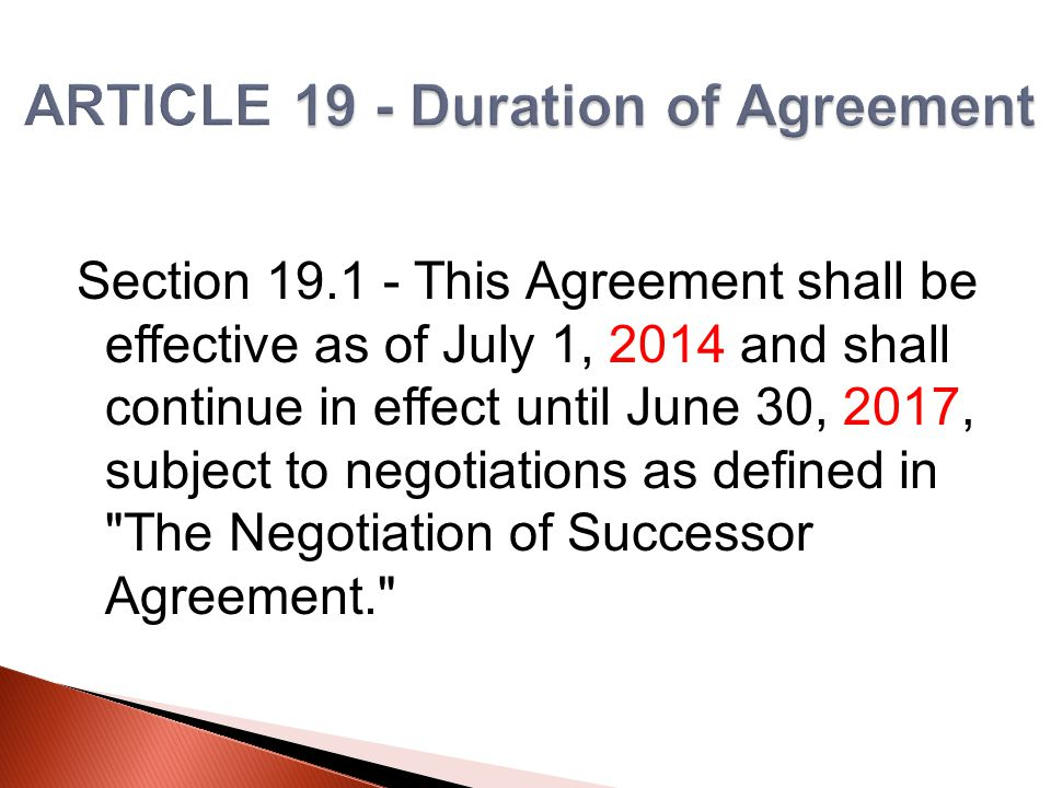 Section 19.1 - This Agreement shall be effective as of July 1, 2014 and shall continue in effect until June 30, 2017, subject to negotiations as defined in The Negotiation of Successor Agreement.