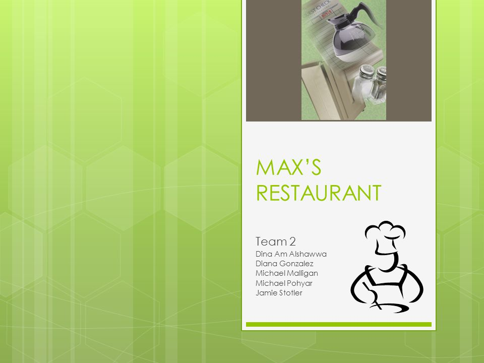 MAX'S RESTAURANT Team 2 Dina Am Alshawwa Diana Gonzalez Michael Malligan Michael Pohyar Jamie Stotler