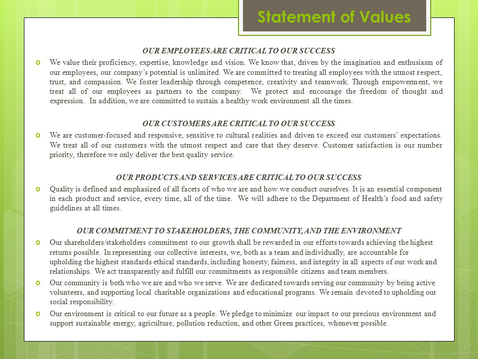 Our Values The values that we will incorporate into our statement as to ensure our success, include: Respect (for diversity, for one another, for our customers, for our community, for our environment); Quality (in service, in products, in our collective efforts); Integrity (transparency, honesty, truthfulness, and trust for each other as well as our relationships with customers, shareholders/stakeholders, contractors/suppliers, and community); Compassion (for one another and our community in times of desperation); Social Responsibility (acting in a moral and ethical manner relative to each other and our relationships with others); Sustainability (acting in a manner that aids in preserving our environment and minimizing our environmental impact.