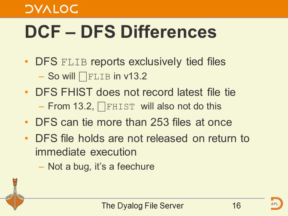 DCF – DFS Differences DFS FLIB reports exclusively tied files –So will ⎕ FLIB in v13.2 DFS FHIST does not record latest file tie –From 13.2, ⎕ FHIST will also not do this DFS can tie more than 253 files at once DFS file holds are not released on return to immediate execution –Not a bug, it's a feechure The Dyalog File Server16