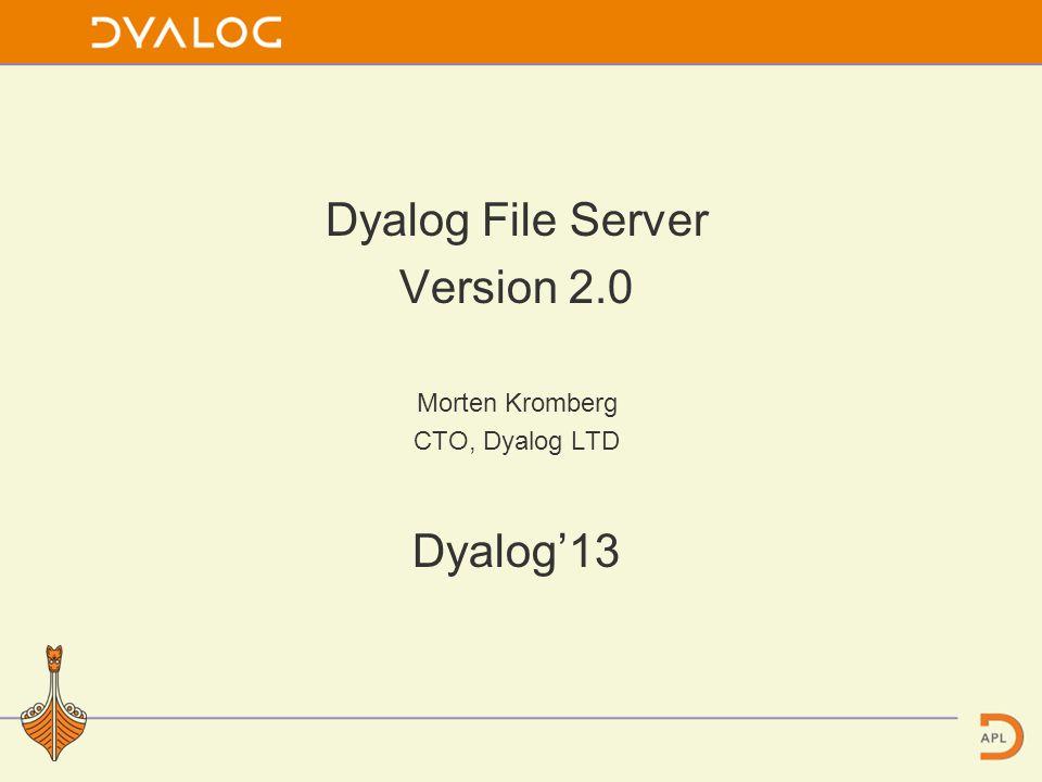 Dyalog File Server Version 2.0 Morten Kromberg CTO, Dyalog LTD Dyalog'13