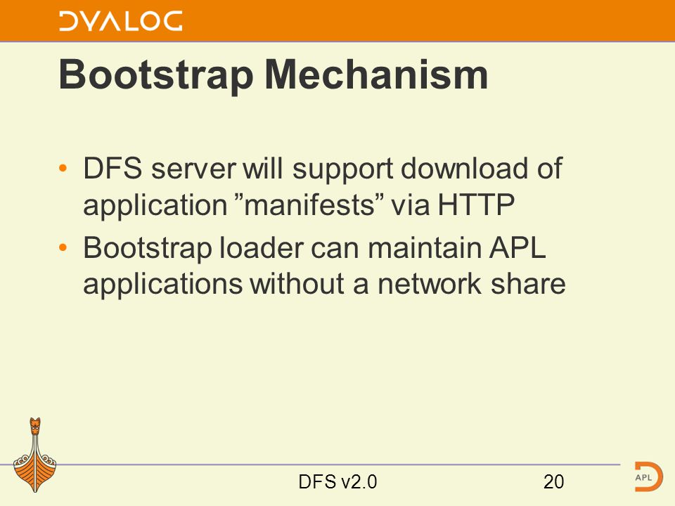 Bootstrap Mechanism DFS server will support download of application manifests via HTTP Bootstrap loader can maintain APL applications without a network share DFS v2.020