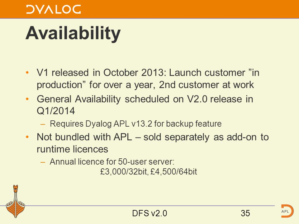 Availability V1 released in October 2013: Launch customer in production for over a year, 2nd customer at work General Availability scheduled on V2.0 release in Q1/2014 –Requires Dyalog APL v13.2 for backup feature Not bundled with APL – sold separately as add-on to runtime licences –Annual licence for 50-user server: £3,000/32bit, £4,500/64bit DFS v2.035