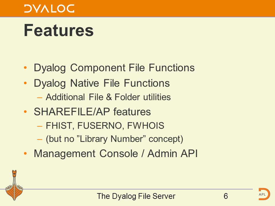 Features Dyalog Component File Functions Dyalog Native File Functions –Additional File & Folder utilities SHAREFILE/AP features –FHIST, FUSERNO, FWHOIS –(but no Library Number concept) Management Console / Admin API The Dyalog File Server6