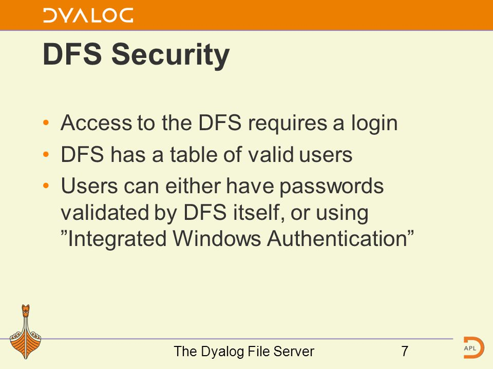 DFS Security Access to the DFS requires a login DFS has a table of valid users Users can either have passwords validated by DFS itself, or using Integrated Windows Authentication The Dyalog File Server7