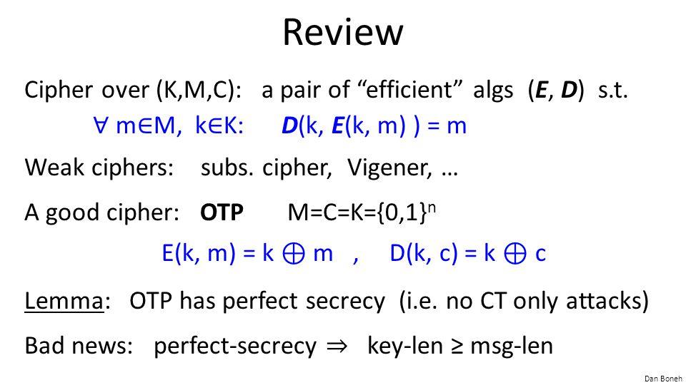 "Dan Boneh Review Cipher over (K,M,C): a pair of ""efficient"" algs (E, D) s.t. ∀ m ∈ M, k ∈ K: D(k, E(k, m) ) = m Weak ciphers: subs. cipher, Vigener, …"