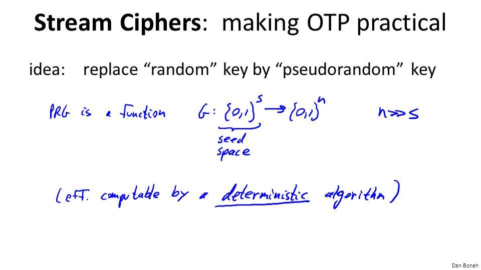 "Dan Boneh Stream Ciphers: making OTP practical idea: replace ""random"" key by ""pseudorandom"" key"