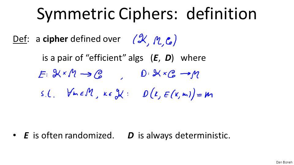 "Dan Boneh Symmetric Ciphers: definition Def: a cipher defined over is a pair of ""efficient"" algs (E, D) where E is often randomized. D is always deter"
