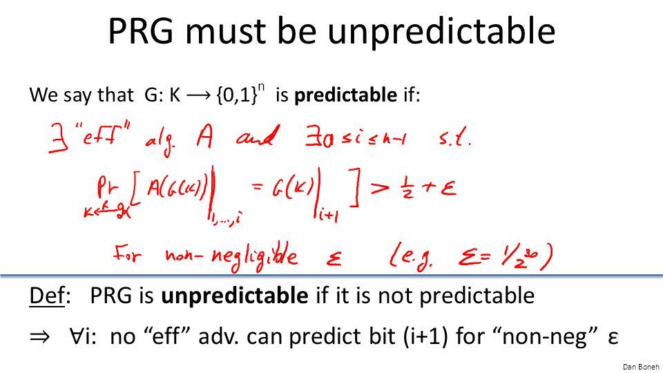 "Dan Boneh PRG must be unpredictable We say that G: K {0,1} n is predictable if: Def: PRG is unpredictable if it is not predictable ⇒ ∀ i: no ""eff"" adv"