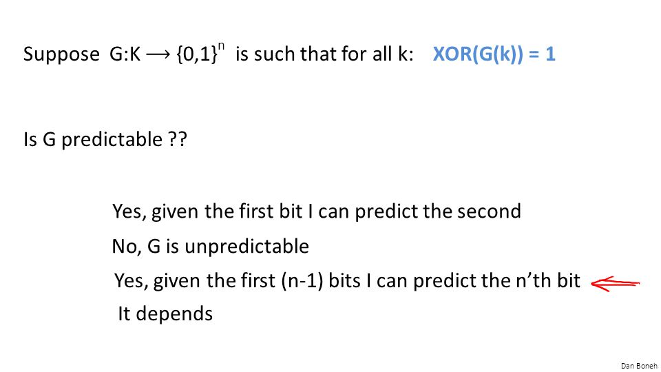Dan Boneh Suppose G:K {0,1} n is such that for all k: XOR(G(k)) = 1 Is G predictable ?? Yes, given the first bit I can predict the second No, G is unp