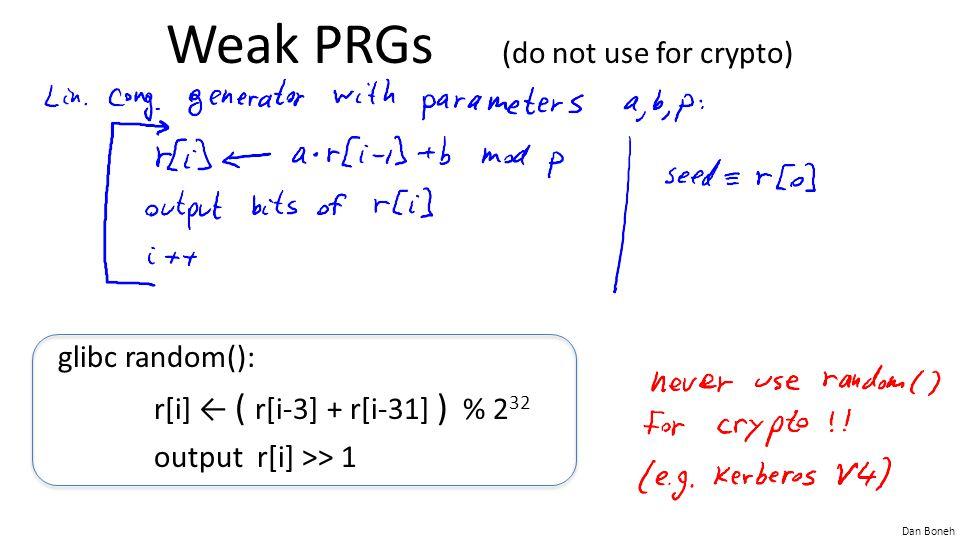 Dan Boneh Weak PRGs (do not use for crypto) glibc random(): r[i] ← ( r[i-3] + r[i-31] ) % 2 32 output r[i] >> 1