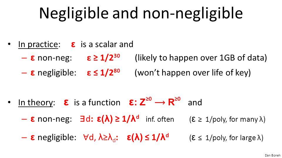 Dan Boneh Negligible and non-negligible In practice: ε is a scalar and –ε non-neg:ε ≥ 1/2 30 (likely to happen over 1GB of data) –ε negligible:ε ≤ 1/2