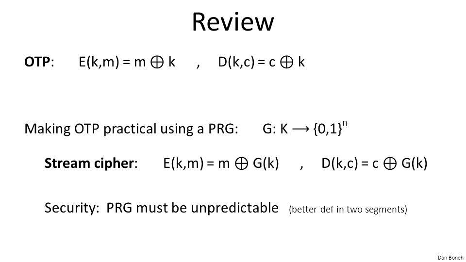 Dan Boneh Review OTP: E(k,m) = m ⊕ k, D(k,c) = c ⊕ k Making OTP practical using a PRG: G: K {0,1} n Stream cipher: E(k,m) = m ⊕ G(k), D(k,c) = c ⊕ G(k