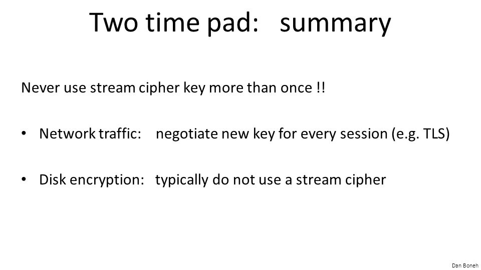 Dan Boneh Two time pad: summary Never use stream cipher key more than once !! Network traffic: negotiate new key for every session (e.g. TLS) Disk enc