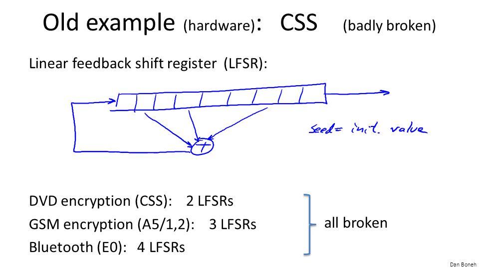 Dan Boneh Old example (hardware) : CSS (badly broken) Linear feedback shift register (LFSR): DVD encryption (CSS): 2 LFSRs GSM encryption (A5/1,2): 3