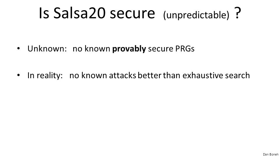 Dan Boneh Is Salsa20 secure (unpredictable) ? Unknown: no known provably secure PRGs In reality: no known attacks better than exhaustive search