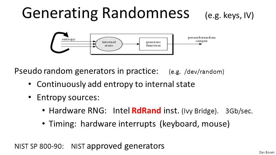 Dan Boneh Generating Randomness (e.g. keys, IV) Pseudo random generators in practice: (e.g. /dev/random) Continuously add entropy to internal state En