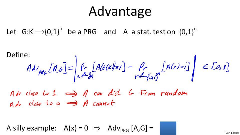 Dan Boneh Advantage Let G:K {0,1} n be a PRG and A a stat. test on {0,1} n Define: A silly example: A(x) = 0 ⇒ Adv PRG [A,G] = 0
