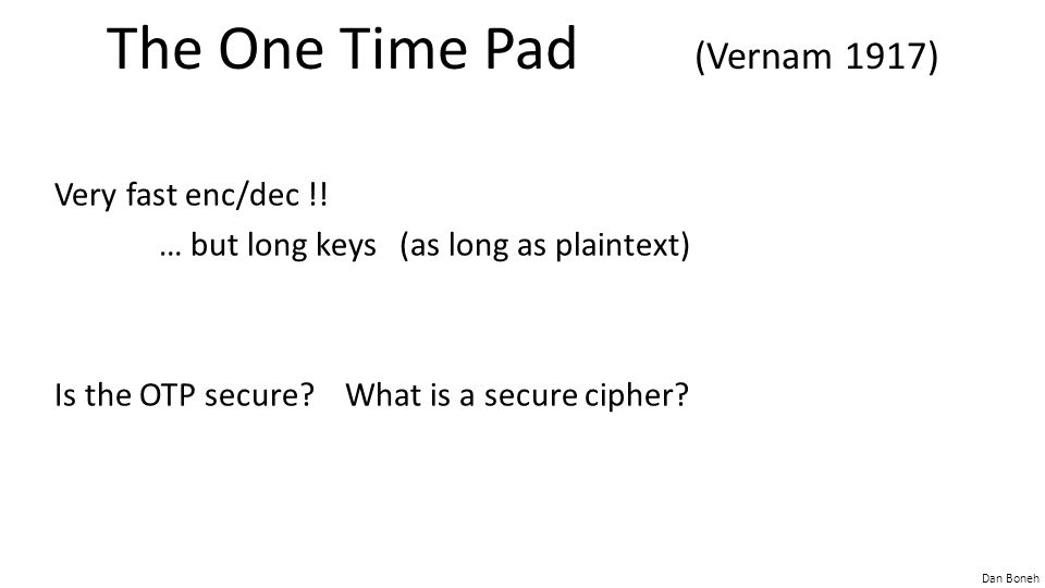 Dan Boneh The One Time Pad (Vernam 1917) Very fast enc/dec !! … but long keys (as long as plaintext) Is the OTP secure? What is a secure cipher?