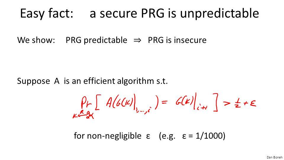 Dan Boneh Easy fact: a secure PRG is unpredictable We show: PRG predictable ⇒ PRG is insecure Suppose A is an efficient algorithm s.t. for non-negligi